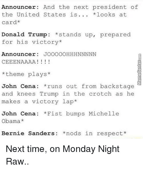 John Cena, Memes, and Michelle Obama: Announcer: And the next president of  the United States is  *looks at  card*  Donald Trump  stands up, prepared  for his victory  Announcer  JOOOOOHHHNNNNN  CEEENAAAA  I 1 1 1  theme plays  John Cena: runs out from backstage  and knees Trump in the crotch as he  makes a victory lap  John Cena: *Fist bumps Michelle  Obama  Bernie Sanders: nods in respect Next time, on Monday Night Raw..