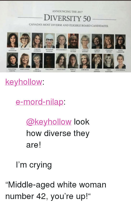 "Crying, Tumblr, and Blog: ANNOUNCING THE 2017  DIVERSITY 50  CANADA'S MOST DIVERSE AND ELIGIBLE BOARD CANDIDATES  SUSAN ALLEN  CAROLIN  CARPENTER  GRETA  จาล.AI Eesai  rusa nan  VERED  CHEUNG <p><a href=""http://keyhollow.tumblr.com/post/169911506385/e-mord-nilap-keyhollow-look-how-diverse-they"" class=""tumblr_blog"">keyhollow</a>:</p>  <blockquote><p><a href=""https://e-mord-nilap.tumblr.com/post/169911072836/keyhollow-look-how-diverse-they-are"" class=""tumblr_blog"">e-mord-nilap</a>:</p>  <blockquote><p style=""""><a class=""tumblelog"" href=""https://tmblr.co/mEk7xoM9wix_2wMv5IxtF4Q"">@keyhollow</a> look how diverse they are!<br/></p></blockquote>  <p>I'm crying</p></blockquote>  <p>""Middle-aged white woman number 42, you're up!""</p>"