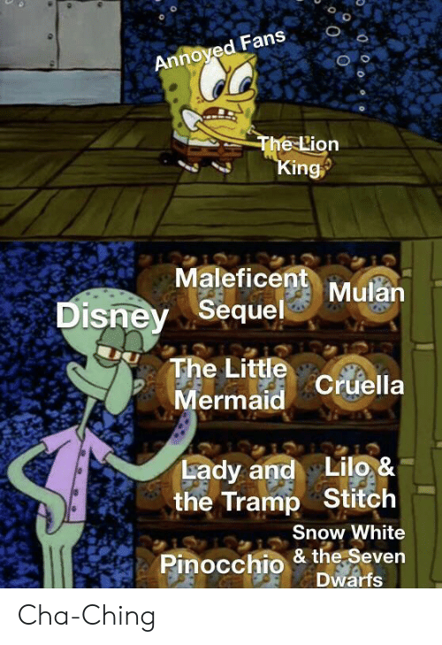 Disney, Mulan, and Snow White: Annoyed Fans  The Lion  King  Maleficent Mulan  Disney Sequel  The Little Cruella  Mermaid  Lady and Lilo, &  the Tramp Stitch  Snow White  Pinocchio & the Seven  Dwarfs Cha-Ching