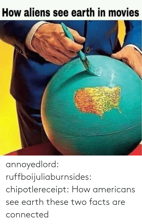 Facts: annoyedlord: ruffboijuliaburnsides:  chipotlereceipt: How americans see earth these two facts are connected