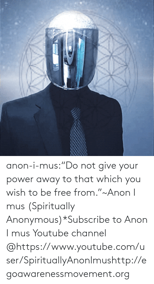 "Anonymous: anon-i-mus:""Do not give your power away to that which you wish to be free from.""~Anon I mus (Spiritually Anonymous)*Subscribe to Anon I mus Youtube channel @https://www.youtube.com/user/SpirituallyAnonImushttp://egoawarenessmovement.org"