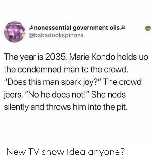 "Government, Joy, and Idea: Anonessential government oils.A  @babadookspinoza  The year is 2035. Marie Kondo holds up  the condemned man to the crowd.  ""Does this man spark joy?"" The crowd  jeers, ""No he does not!"" She nods  silently and throws him into the pit. New TV show idea anyone?"