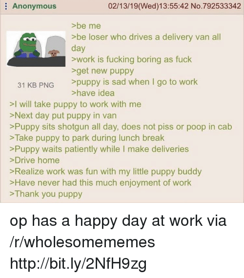 Enjoyment: Anonymous  02/13/19(Wed)13:55:42 No.792533342  >be me  >be loser who drives a delivery van all  day  >work is fucking boring as fuck  get new puppy  31 KB PNG puppy is sad when I go to work  >have idea  >I will take puppy to work with me  >Next day put puppy in van  >Puppy sits shotgun all day, does not piss or poop in cab  >Take puppy to park during lunch break  Puppy waits patiently while I make deliveries  >Drive home  Realize work was fun with my little puppy buddy  >Have never had this much enjoyment of work  >Thank you puppy op has a happy day at work via /r/wholesomememes http://bit.ly/2NfH9zg