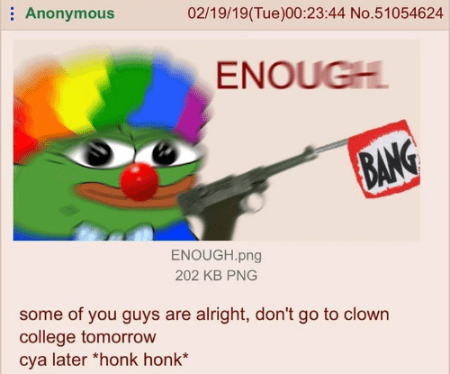 """Some Of You Guys Are Alright: Anonymous  02/19/19(Tue)00:23:44 No.51054624  ENOUGH  BAN  ENOUGH.png  202 KB PNG  some of you guys are alright, don't go to clown  college tomorrow  cya later """"honk honk*"""