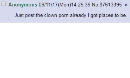 Mon: Anonymous 09/11/17 (Mon)14:25:39 No.87613395  Just post the clown porn already I got places to be.