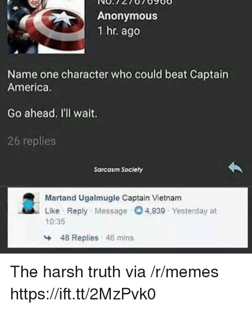 America, Memes, and Anonymous: Anonymous  1 hr. ago  Name one character who could beat Captain  America  Go ahead. I'll wait.  26 replies  Sarcasm Society  Martand Ugalmugle Captain Vietnam  Like Reply Message O4,939 Yesterday at  10:35  48 Replies 46 mins The harsh truth via /r/memes https://ift.tt/2MzPvk0