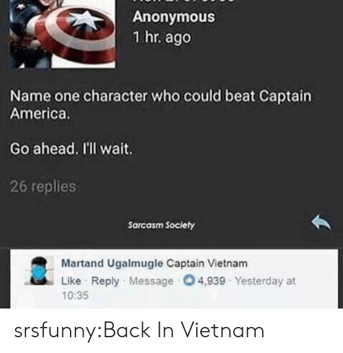 America, Tumblr, and Anonymous: Anonymous  1 hr. ago  Name one character who could beat Captain  America.  Go ahead. I'l wait.  26 replies  Sarcasm Society  Martand Ugalmugle Captain Vietnam  Like Reply Message 4,939 Yesterday at  10:35 srsfunny:Back In Vietnam