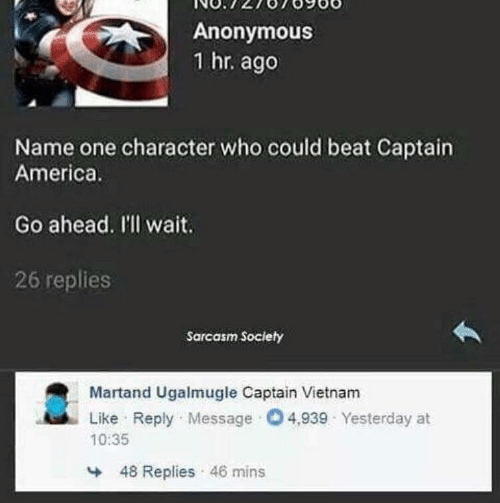 Anonymous: Anonymous  1 hr. ago  Name one character who could beat Captain  America.  Go ahead. I'll wait.  26 replies  Sarcasm Society  Martand Ugalmugle Captain Vietnam  Like Reply Message O4,939 Yesterday at  10:35  48 Replies 46 mins