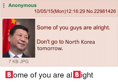 North Korea, Anonymous, and Tomorrow: Anonymous  10/05/15(Mon)12:16:29 No.22981426  Some of you guys are alright.  Don't go to North Korea  tomorrow  7 KB JPG <p>🅱ome of you are al🅱ight</p>
