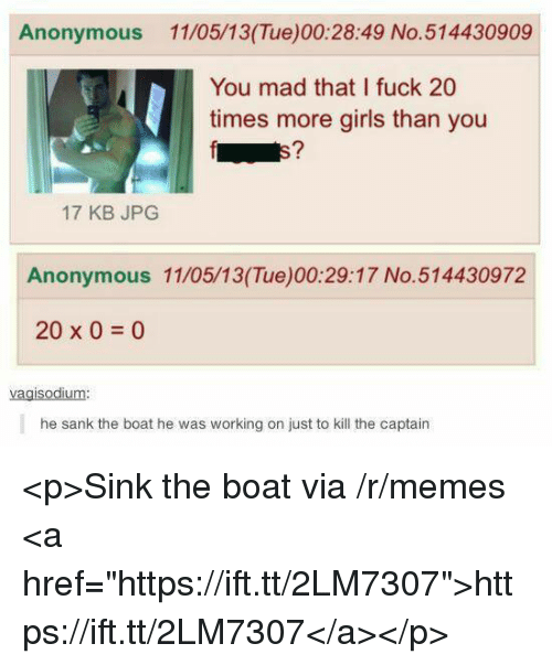 """Girls, Memes, and Anonymous: Anonymous 11/05/13(Tue)00:28:49 No.514430909  You mad that I fuck 20  times more girls than you  E7  17 KB JPG  Anonymous 11/05/13(Tue)00:29:17 No.514430972  20 x 0 0  vagisodium:  he sank the boat he was working on just to kill the captain <p>Sink the boat via /r/memes <a href=""""https://ift.tt/2LM7307"""">https://ift.tt/2LM7307</a></p>"""