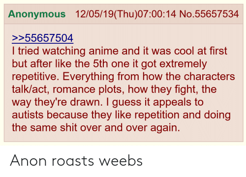 Autists: Anonymous 12/05/19(Thu)07:00:14 No.55657534  >>55657504  I tried watching anime and it was cool at first  but after like the 5th one it got extremely  repetitive. Everything from how the characters  talk/act, romance plots, how they fight, the  way they're drawn. I guess it appeals to  autists because they like repetition and doing  the same shit over and over again. Anon roasts weebs