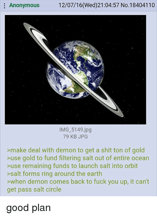 Salting: Anonymous  12/07/16(Wed)21:04:57 No.18404110  IMG 5149.jpg  79 KB JPG  >make deal with demon to get a shit ton of gold  >use gold to fund filtering salt out of entire ocean  >use remaining funds to launch salt into orbit  >salt forms ring around the earth  >when demon comes back to fuck you up, it can't  get pass salt circle good plan