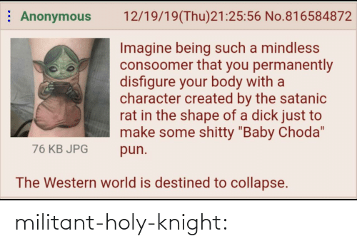 "Western: : Anonymous  12/19/19(Thu)21:25:56 No.816584872  Imagine being such a mindless  consoomer that you permanently  disfigure your body with a  character created by the satanic  rat in the shape of a dick just to  make some shitty ""Baby Choda""  76 KB JPG  pun.  The Western world is destined to collapse. militant-holy-knight:"