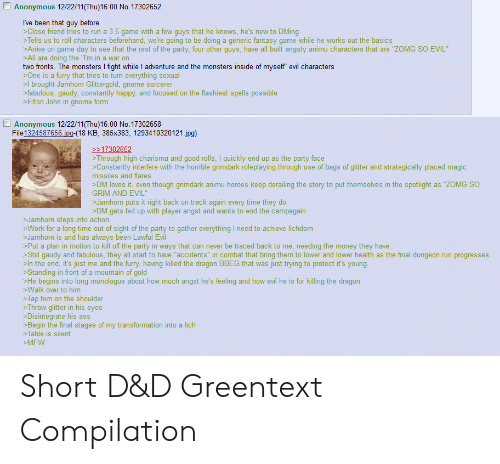 "D D Greentext: Anonymous 12/22/11(Thu)16:00 No. 17302652  Ive been that guy before  >Close friend tries to run a 3.5 game with a few guys that he knows, he's new to DMing  >Tells us to roll characters beforehand, we're going to be doing a generic fantasy game while he works out the basics  >Arrive on game day to see that the rest of the party, four other guys, have all built angsty animu characters that are ""ZOMG SO EVIL  >All are doing the ""I'm in a war on  two fronts. The monsters I fight while I adventure and the monsters inside of myself"" evil characters  >One is a furry that tries to turn everything sexual  >l brought Jamhorn Glittergold, gnome sorcerer  >fabulous, gaudy, constantly happy, and focused on the flashiest spells possible  >Elton John in gnome form  Anonymous 12/22/11(Thu)16:00 No. 17302658  File 1324587656 ipg-(18 KB, 385x383, 1293410320121.jpg)  17302652  >Through high charisma and good rolls, I quickly end up as the party face  Constantly interfere with the horrible grimdark roleplaying through use of bags of glitter and strategically placed magic  missiles and flares  DM loves it, even though grimdark animu heroes keep derailing the story to put themselves in the spotlight as ""ZOMG SO  GRIM AND EVIL""  >Jamhorn puts it right back on track again every time they do  DM gets fed up with player angst and wants to end the campagain  >Jamhorn steps into action  >Work for a long time out of sight of the party to gather everything I need to achieve lichdom  >Jamhorn is and has always been Lawful Evil  >Put a plan in motion to kill off the party in ways that can never be traced back to me, needing the money they have.  >Still gaudy and fabulous, they all start to have ""accidents"" in combat that bring them to lower and lower health as the final dungeon run progresses  In the end, it's just me and the furry, having killed the dragon BBEG that was just trying to protect it's young  >Standing in front of a mountain of gold  >He begins into long monologue about how much angst he's feeling and how evil he is for killing the dragon  >Walk over to him  >Tap him on the shoulder  >Throw glitter in his eyes  >Disintegrate his ass  >Begin the final stages of my transformation into a lich  >Table is silent  >MFW Short D&D Greentext Compilation"