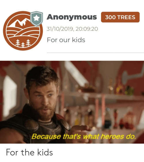 Anonymous, Heroes, and Kids: Anonymous 300 TREES  31/10/2019, 20:09:20  For our kids  Because that's what heroes do For the kids