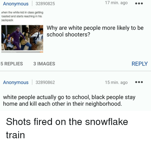Shot Fired: Anonymous 32890825  17 min. ago  when the white kid in class getting  roasted and starts reaching in his  oackpack  Why are white people more likely to be  school shooters?  REPLY  5 REPLIES  3 IMAGES  Anonymous 32890862  15 min. ago  white people actually go to school, black people stay  home and kill each other in their neighborhood Shots fired on the snowflake train