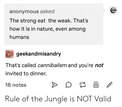 Anonymous, Nature, and Strong: anonymous asked  The strong eat the weak. That's  how it is in nature, even among  humans  geekandmisandry  That's called cannibalism and you're not  invited to dinner.  18 notes Rule of the Jungle is NOT Valid