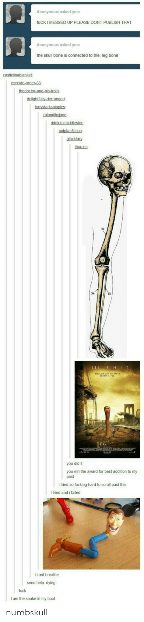 Booted: Anonymous asked you:  fuCK I MESSED UP PLEASE DONT PUBLISH THAT  门  Anonymous asked you:  the skull bone is connected to the, leg bone  glocktary  thoracs  32  34  THE LAST MAN O씌 EARTH  IS NOT A TOE  EG  you did it  you win the award for best addition to my  post  i tried so fucking hard to scroll past this  itried and i failed  i cant breathe  send help. dying  fuck  I am the snake in my boot numbskull