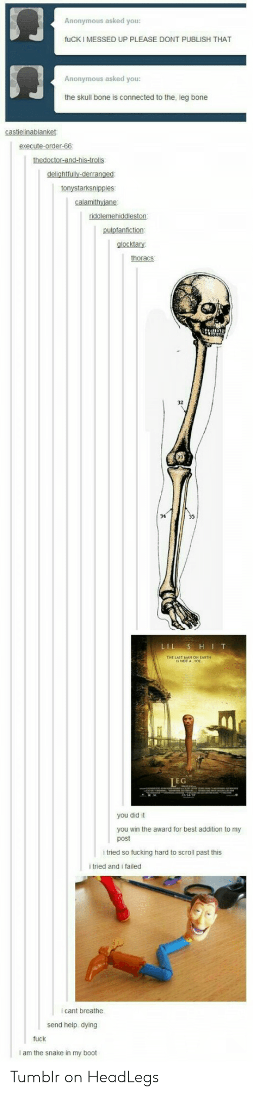 Tumblr On: Anonymous asked you:  fuCK I MESSED UP PLEASE DONT PUBLISH THAT  Anonymous asked you:  the skull bone is connected to the, leg bone  castielinablanket:  execute-order-66  thedoctor-and-his-trolls:  delightfully-derranged  tonystarksnipples  calamithyjane  riddlemehiddleston  pulpfanfiction  glocktary  thoracs  LIL S HIT  LEG  you did it  you win the award for best addition to my  post  i tried so fucking hard to scroll past this  i tried and i failed  i cant breathe.  send help. dying  fuck  I am the snake in my boot Tumblr on HeadLegs