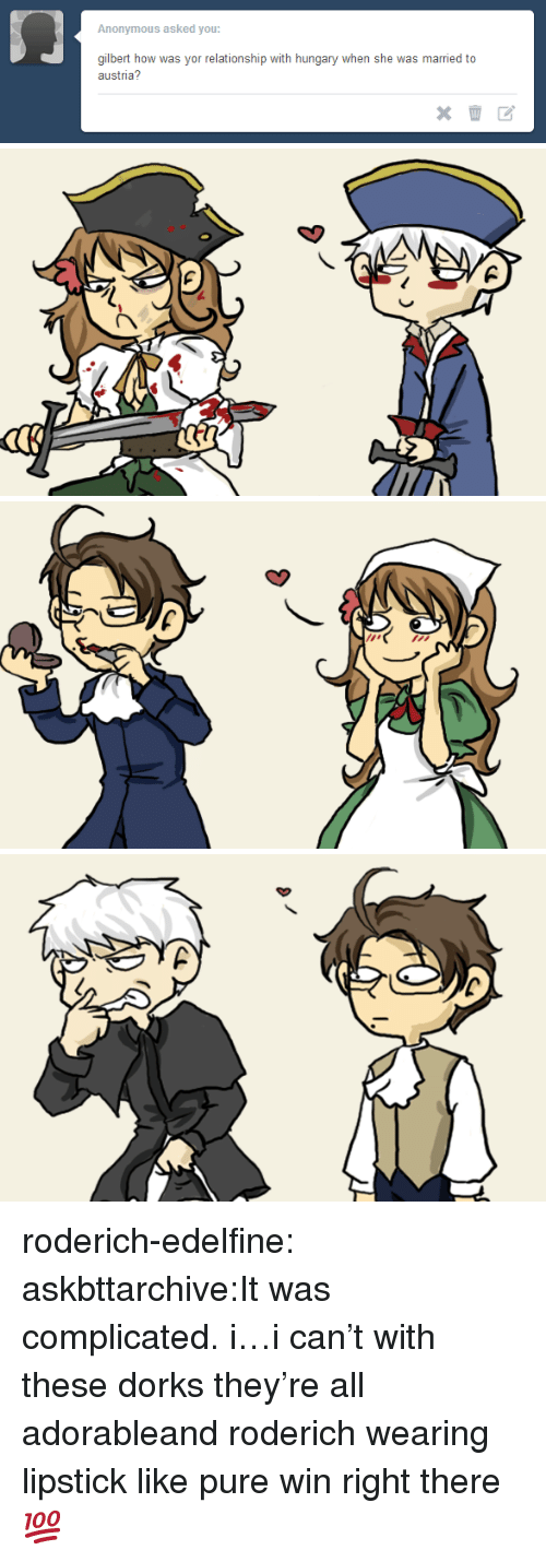 dorks: Anonymous asked you  gilbert how was yor relationship with hungary when she was married to  austria? roderich-edelfine:  askbttarchive:It was complicated. i…i can't with these dorks they're all adorableand roderich wearing lipstick like pure win right there 💯 ✓