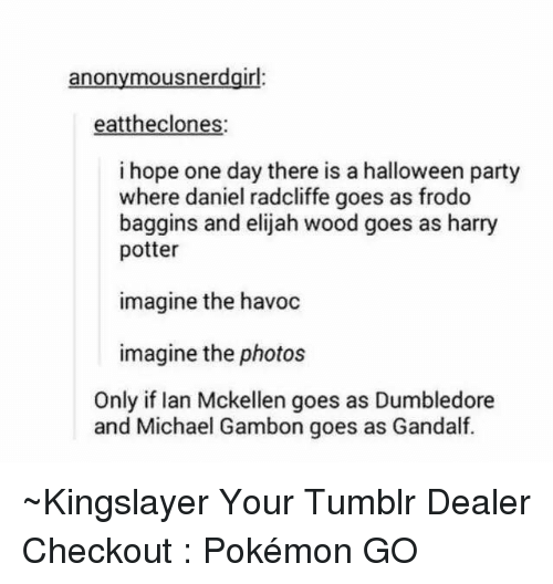 Ian McKellen: anonymous nerdgirl  eattheclones:  i hope one day there is a halloween party  where daniel radcliffe goes as frodo  baggins and elijah wood goes as harry  potter  imagine the havoc  imagine the photos  Only if Ian Mckellen goes as Dumbledore  and Michael Gambon goes as Gandalf. ~Kingslayer Your Tumblr Dealer  Checkout : Pokémon GO