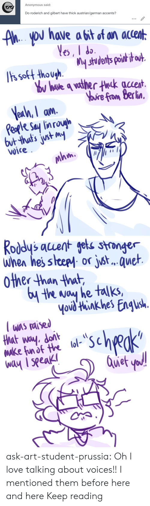 Prussia: Anonymous said:  Do roderich and gilbert have thick austrian/german accents?   AhYoU have a bit of an accent  Yes, I do  ts soft though.  Tis soft thoushstudents poih i  ou have q vather thck auent  Yuire from Berlin  Yeah, I am  Peple Say lin rough  but that's just my  Voice  mhm   Roddy's acuent gets stronger  when hes steepy or jst.. . quet  other than that  6y the way he talks,  Yovd'think hes Engush  T was raised  that way. dont  Make fun of the lol-  way I seeak  scheks  Quet yod! ask-art-student-prussia:  Oh I love talking about voices!! I mentioned them before here and here Keep reading