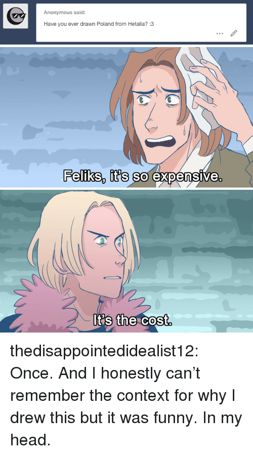 I Drew This: Anonymous said:  Have you ever drawn Poland from Hetalia? :3   PelIkS it's So expensive.  0  t's t Cost  the thedisappointedidealist12:  Once. And I honestly can't remember the context for why I drew this but it was funny. In my head.