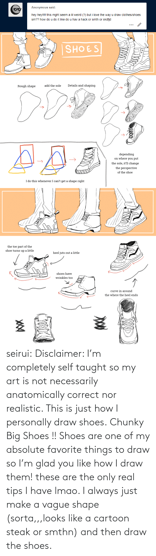 Clothes: Anonymous said:  hey hey!!!! this mght seem a lil weird (?) but i love the way u draw clothes/shoes  sm?? how do u do it like do u hav a hack or smth or skdfjd   SHOES  Details and shaping  add the sole  Rough shape  depending  on where you put  the sole, it'll change  the perspective  XWXXX  of the shoe  I do this whenever I can't get a shape right   the toe part of the  shoe turns up a little  heel juts out a little  shoes have  wrinkles too  curve in around  the where the heel ends seirui: Disclaimer: I'm completely self taught so my art is not necessarily anatomically correct nor realistic. This is just how I personally draw shoes. Chunky Big Shoes !! Shoes are one of my absolute favorite things to draw so I'm glad you like how I draw them! these are the only real tips I have lmao. I always just make a vague shape (sorta,,,looks like a cartoon steak or smthn) and then draw the shoes.
