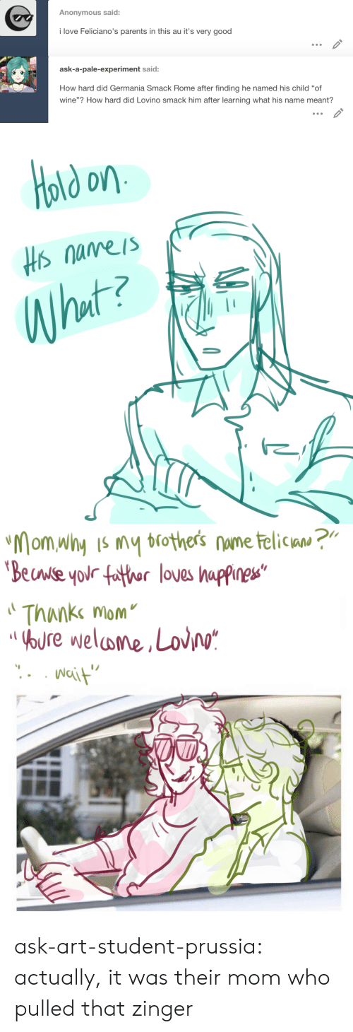 "Prussia: Anonymous said:  i love Feliciano's parents in this au it's very good   ask-a-pale-experiment said:  How hard did Germania Smack Rome after finding he named his child ""of  wine""? How hard did Lovino smack him after learning what his name meant?   old on  Hs nameis  What?   ""Mom why Is my brothers nume telican ?""  'Beuwse your father loves happines""  Thanke mom  OOURE welome,Lov/o*  Nait ask-art-student-prussia:  actually, it was their mom who pulled that zinger"
