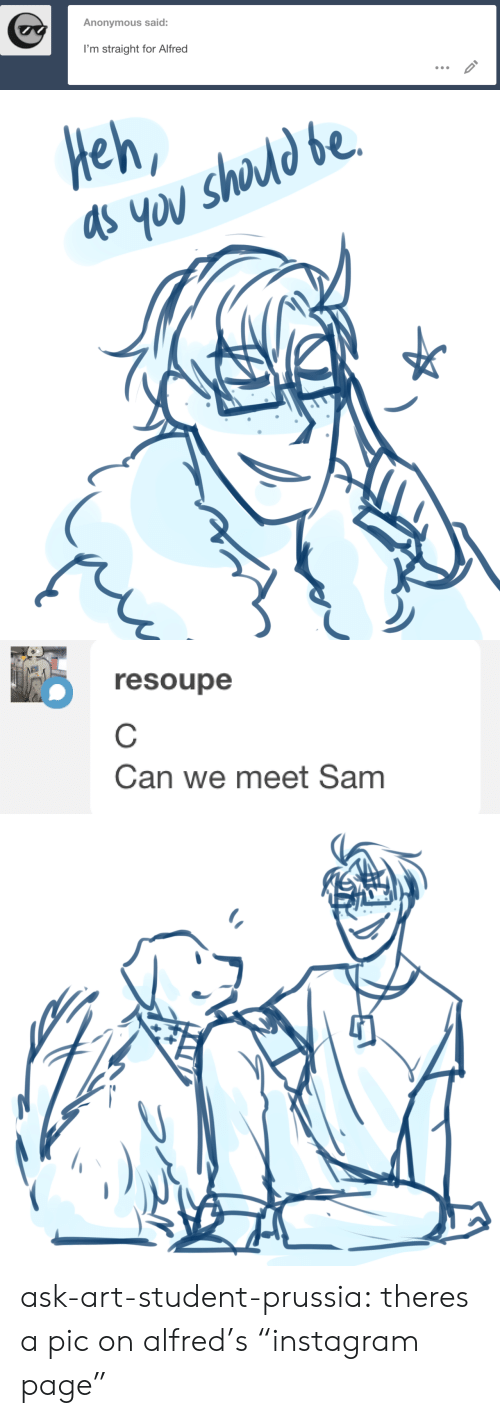 """Instagram, Target, and Tumblr: Anonymous said:  I'm straight for Alfred   Heh   resoupe  Can we meet Sam ask-art-student-prussia:  theres a pic on alfred's""""instagram page"""""""