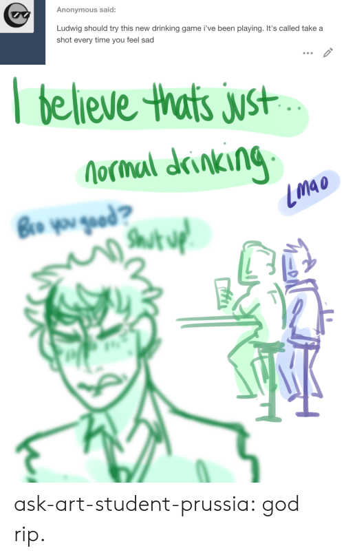 Prussia: Anonymous said:  Ludwig should try this new  drinking game i've been playing. It's called take a  shot every time you feel sad   believe thats just  Nocmal drinking  Bro you gead?  Shut uf ask-art-student-prussia:  god rip.