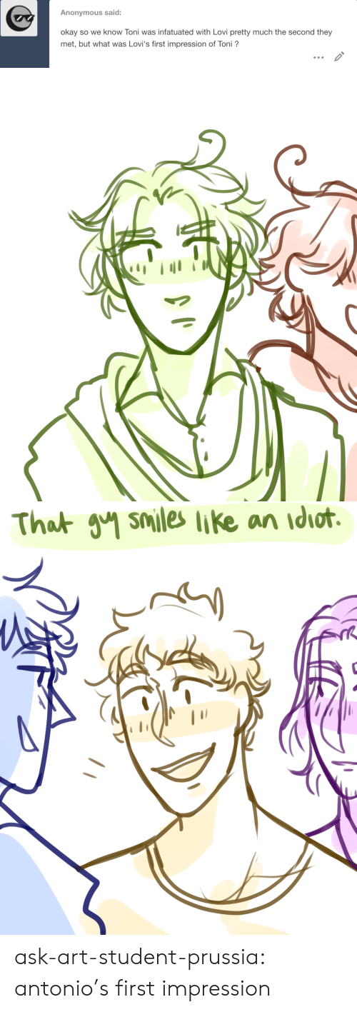 Impression: Anonymous said:  okay so we know Toni was infatuated with Lovi pretty much the second they  met, but what was Lovi's first impression of Toni?   That วิฯ smiles like an idiot. ask-art-student-prussia:  antonio's first impression