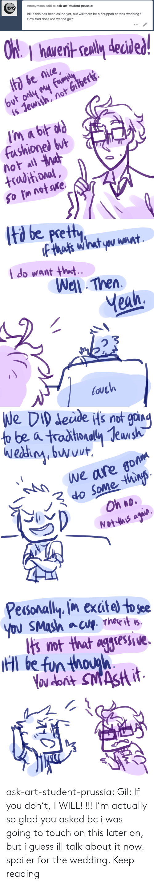 wel: Anonymous said to ask-art-student-prussia:  ldk if this has been asked yet, but will there be a chuppah at their wedding?  How trad does rod wanna go?   hawernt sealy decid  ta be nice  is Jewish, not Gilbert.  fashionel but  not all a  +raditional   td be pretty  l do want ht  Wel Then  Yeah,  ouch   eude Hs not goin  We are go  o Some thins  Oh ao   Pesonally in exctel to see  Ibs ot that aglese.  l be fun thouh ask-art-student-prussia:  Gil: If you don't, I WILL! !!! I'm actually so glad you asked bc i was going to touch on this later on, but i guess ill talk about it now. spoiler for the wedding. Keep reading