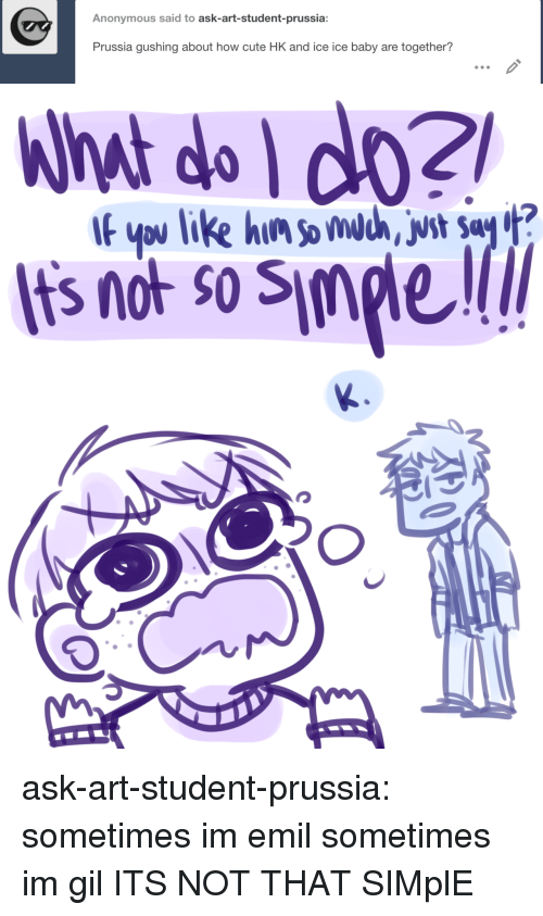 Emil: Anonymous said to ask-art-student-prussia:  Prussia gushing about how cute HK and ice ice baby are together?   What do do2  Its not so Simple  If ypu like hin somdc, vst Say ? ask-art-student-prussia:  sometimes im emil sometimes im gil  ITS NOT THAT SIMplE