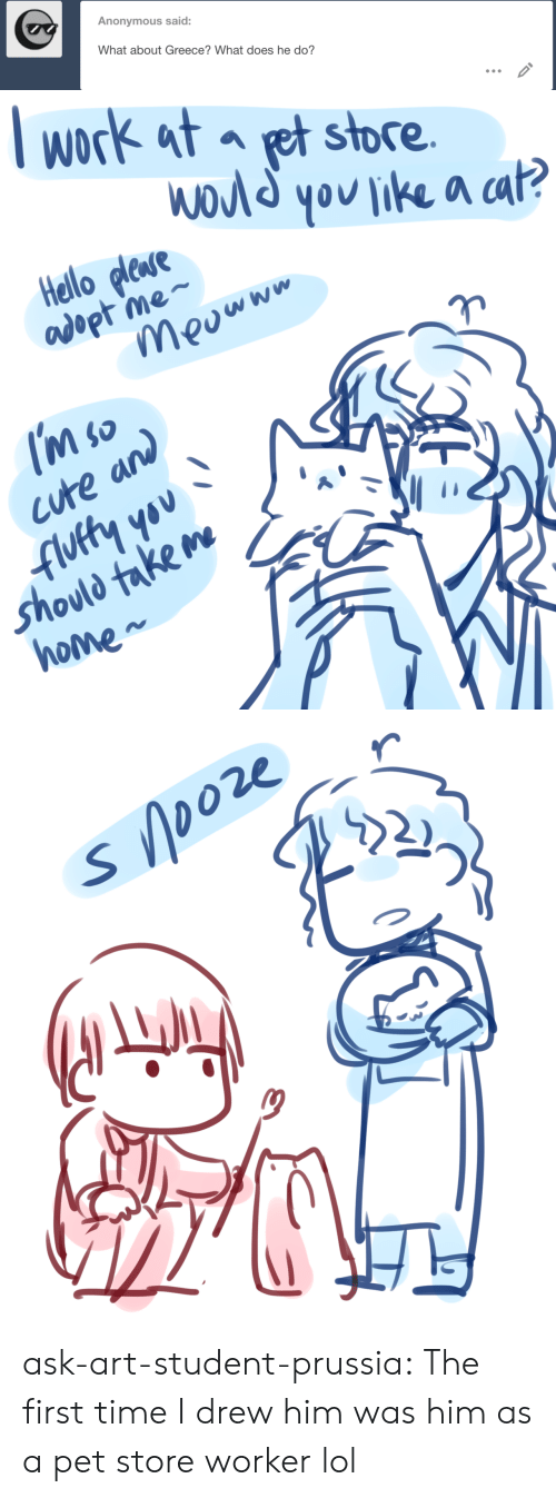 Part 2: Anonymous said:  What about Greece? What does he do?   lwork at et store  a ca  Hello plese  adopt me-  cute and  '*  Shovld take m  Ne  ho   22 r  בר  2)  ク ask-art-student-prussia:  The first time I drew him was him as a pet store worker lol