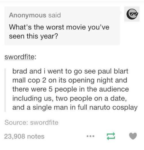 paul blart: Anonymous said  What's the worst movie you've  seen this year?  swordfite:  brad and i went to go see paul blart  mall cop 2 on its opening night and  there were 5 people in the audience  including us, two people on a date,  and a single man in full naruto cosplay  Source: sword fite  23,908 notes