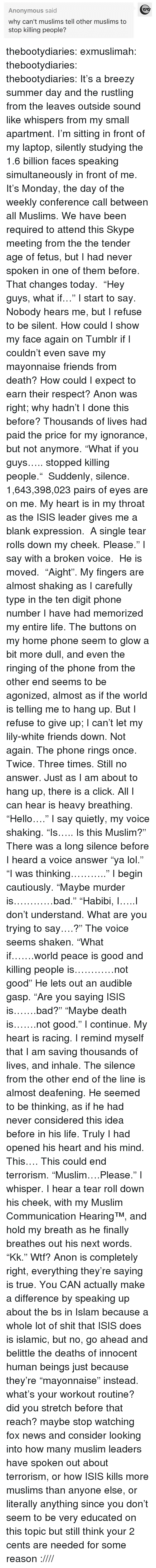 "Bad, Click, and Friends: Anonymous said  why can't muslims tell other muslims to  stop killing people? thebootydiaries:  exmuslimah: thebootydiaries:  thebootydiaries:  It's a breezy summer day and the rustling from the leaves outside sound like whispers from my small apartment. I'm sitting in front of my laptop, silently studying the 1.6 billion faces speaking simultaneously in front of me. It's Monday, the day of the weekly conference call between all Muslims. We have been required to attend this Skype meeting from the the tender age of fetus, but I had never spoken in one of them before.  That changes today.  ""Hey guys, what if…"" I start to say.  Nobody hears me, but I refuse to be silent. How could I show my face again on Tumblr if I couldn't even save my mayonnaise friends from death? How could I expect to earn their respect? Anon was right; why hadn't I done this before? Thousands of lives had paid the price for my ignorance, but not anymore. ""What if you guys….. stopped killing people.""  Suddenly, silence.  1,643,398,023 pairs of eyes are on me. My heart is in my throat as the ISIS leader gives me a blank expression.  A single tear rolls down my cheek. Please."" I say with a broken voice.  He is moved.  ""Aight"".   My fingers are almost shaking as I carefully type in the ten digit phone number I have had memorized my entire life. The buttons on my home phone seem to glow a bit more dull, and even the ringing of the phone from the other end seems to be agonized, almost as if the world is telling me to hang up. But I refuse to give up; I can't let my lily-white friends down. Not again. The phone rings once. Twice. Three times. Still no answer. Just as I am about to hang up, there is a click. All I can hear is heavy breathing. ""Hello…."" I say quietly, my voice shaking. ""Is….. Is this Muslim?"" There was a long silence before I heard a voice answer ""ya lol."" ""I was thinking……….."" I begin cautiously. ""Maybe murder is…………bad."" ""Habibi, I…..I don't understand. What are you trying to say….?"" The voice seems shaken. ""What if…….world peace is good and killing people is…………not good"" He lets out an audible gasp. ""Are you saying ISIS is…….bad?"" ""Maybe death is…….not good."" I continue. My heart is racing. I remind myself that I am saving thousands of lives, and inhale. The silence from the other end of the line is almost deafening. He seemed to be thinking, as if he had never considered this idea before in his life. Truly I had opened his heart and his mind. This…. This could end terrorism. ""Muslim….Please."" I whisper. I hear a tear roll down his cheek, with my Muslim Communication Hearing™, and hold my breath as he finally breathes out his next words. ""Kk.""  Wtf? Anon is completely right, everything they're saying is true. You CAN actually make a difference by speaking up about the bs in Islam because a whole lot of shit that ISIS does is islamic, but no, go ahead and belittle the deaths of innocent human beings just because they're ""mayonnaise"" instead.  what's your workout routine? did you stretch before that reach? maybe stop watching fox news and consider looking into how many muslim leaders have spoken out about terrorism, or how ISIS kills more muslims than anyone else, or literally anything since you don't seem to be very educated on this topic but still think your 2 cents are needed for some reason :////"