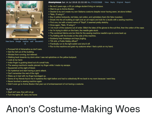 """sewing machines: Anonymous Sat 14 Jul 2018 22:52:00 No.774353968  View Reply Original Report  >Be me 2 years ago, a 20 ylo college student living on campus.  Want to go to Anime Boston  Decide to try and create my own Saitama costume despite never having sewn, let alone knitted  > """"Meh, I'll wing it.""""  Buy 2 yellow bodysuits, red latex, red cotton, and upholstery foam (for fake muscles).  >Sneak into the art building at night (not an art major) and look for a studio with a sewing machine  >Find one, but with a brand name of """"Sayit"""", it seemed pretty sketchy  >Once again, """"Meh, Ill wing it.  > I do much of the costume out of order. Stitch the latex of the gloves to the suit first, then the cotton of the cape  > As I'm trying to stitch on the foam, the needle gets stuck.  > The combined fabrics are too thick for the sewing machine needle's eye to come back up  > Try fiddling with the knobs on the side of the machine  818KIB, 3024x3024, s3ewing.jpg  Suddenly hear footsteps and keys jingling.  View Same Google ImgOps iqdb SauceNAO """"Oh shit, a Public Safety officer!""""  >Frantically run to the light switch and shut it off  >Run to the machine and grab my costume when I feel a prick on my hand  > Pumped full of Adrenaline so don't care  > Get the hell out of the building  > Winded from running, but relieved  > Walking back towards my dorm when l see red splotches on the yellow bodysuit.  >Look at my hand  > Index finger is gushing blood out of a small hole  The sewing machine's needle pierced my finger while I made my escape  > Squeamish at the sight of blood  > Go hysterical and start having a panic attack.  > Can't remember the rest of the night  Wake up in bed with my finger bandaged up  > Some of my friends found me in hysterics the night before and had to collectively lift me back to my room because I went limp  > Never touched a sewing machine again  > Didn't even go to Anime Boston that year out of embarrassment of not having a costume  TL:DR  >Sayit ain't sew, Eye w"""