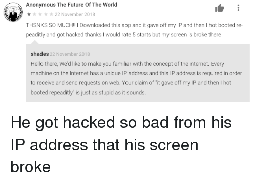 """Booted: Anonymous The Future Of The World  22 November 2018  THSNKS SO MUCH!! I Downloaded this app and it gave off my IP and then I hot booted re-  peaditly and got hacked thanks I would rate 5 starts but my screen is broke there  shades 22 November 2018  Hello there, We'd like to make you familiar with the concept of the internet. Every  machine on the Internet has a unique IP address and this IP address is required in order  to receive and send requests on web. Your claim of """"it gave off my IP and then I hot  booted repeaditly"""" is just as stupid as it sounds He got hacked so bad from his IP address that his screen broke"""