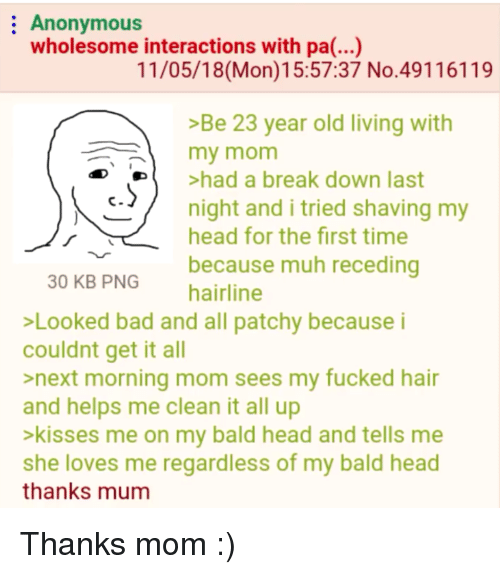 muh: Anonymous  wholesome interactions with pa(...)  11/05/18(Mon)15:57:37 No.49116119  >Be 23 year old living with  my mom  De  >had a break down last  /  c  night and i tried shaving my  head for the first time  because muh receding  30 KB PNG  hairline  Looked bad and all patchy because i  couldnt get it all  >next morning mom sees my fucked hair  and helps me clean it all up  >kisses me on my bald head and tells me  she loves me regardless of my bald head  thanks mum Thanks mom :)
