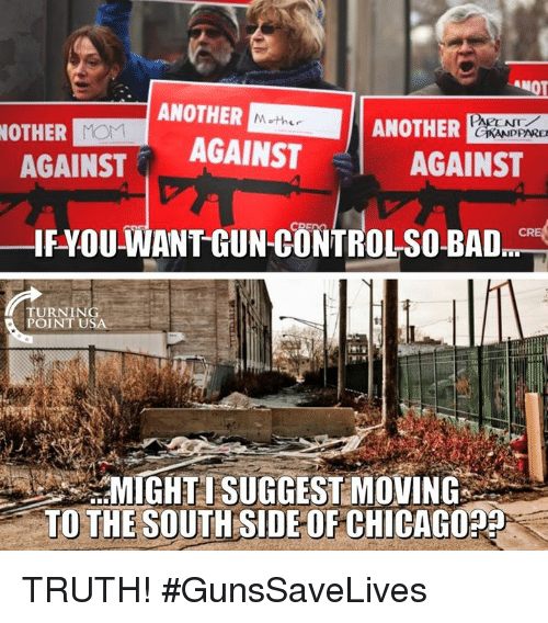 Chicago, Memes, and Truth: ANOT  ANOTHER  OTHER  ANOTHER  AGAINST AGAINST  AGAINST  IFYOU-WANT GUN-CONTROLSO-BA  TURNING  POINT USA  MIGHTI SUGGEST MOVING  TO THE SOUTH SIDE OF CHICAGO TRUTH! #GunsSaveLives