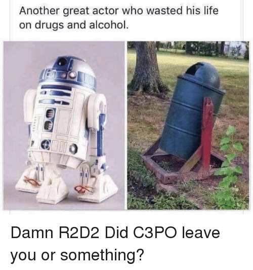 Drugs, Life, and Alcohol: Another great actor who wasted his life  on drugs and alcohol. Damn R2D2 Did C3PO leave you or something?