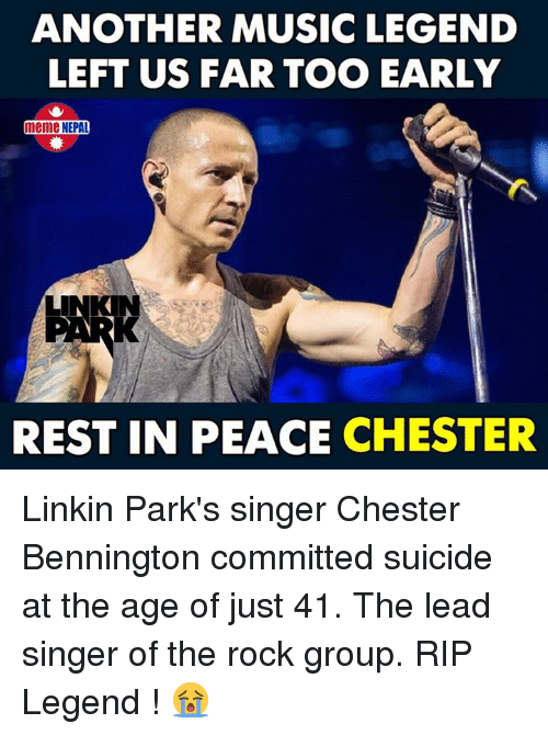 nepali: ANOTHER MUSIC LEGEND  LEFT US FAR TOO EARLY  meme NEPAL  REST IN PEACE CHESTER Linkin Park's singer Chester Bennington committed suicide at the age of just 41.  The lead singer of the rock group. RIP Legend ! 😭