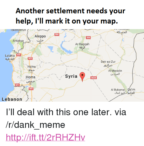 "Dank, Meme, and Help: Another settlement needs your  help, l'll mark it on your map.  ISKenaerun  M4  Aleppo  M4  Antakya  Ar Raqqah  ag  M4  Latakia  Deir ez-Zur  Hama  olo  Al Mayadin  Homs バー、Syria  M20  M1  Al Bukamal Qa'im  M5  Lebanon <p>I&rsquo;ll deal with this one later. via /r/dank_meme <a href=""http://ift.tt/2rRHZHv"">http://ift.tt/2rRHZHv</a></p>"