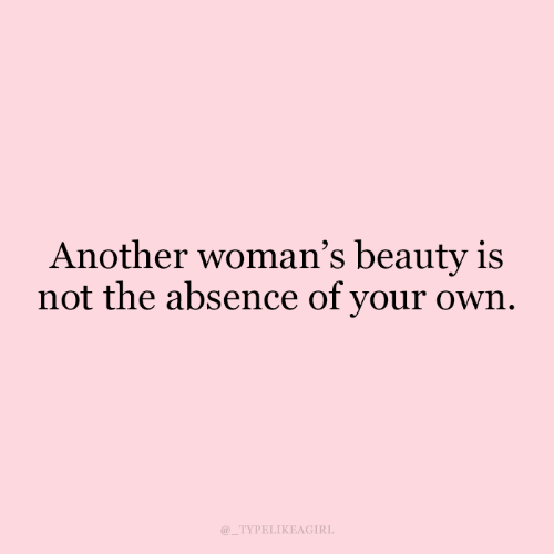 absence: Another woman's beauty is  not the absence of your own  TYPELIKEAGIRL