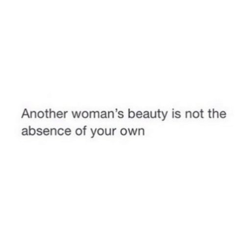 absence: Another woman's beauty is not the  absence of your own