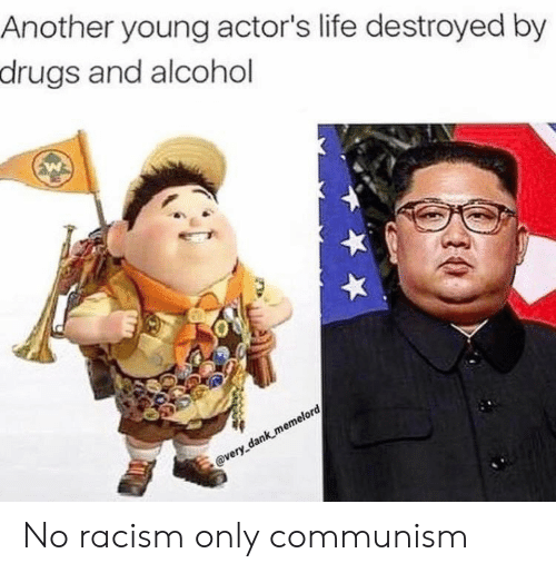 destroyed: Another young actor's life destroyed by  drugs and alcohol  @very dank memelord No racism only communism