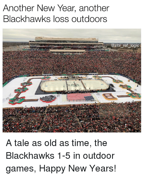 Blackhawks, Logic, and Memes: Anotner New Year, anotner  Blackhawks loss outdoors  onhl ref logic A tale as old as time, the Blackhawks 1-5 in outdoor games, Happy New Years!