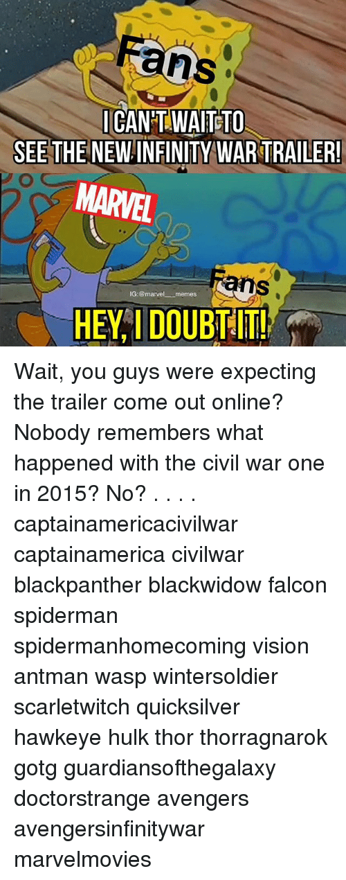 Memes, Hulk, and Vision: ans  CANT WAITETO  SEE THE NEW INFINITY WAR TRAILER  MARVEL  ans  IG:@marvel memes  HEY I DOUBT !! Wait, you guys were expecting the trailer come out online? Nobody remembers what happened with the civil war one in 2015? No? . . . . captainamericacivilwar captainamerica civilwar blackpanther blackwidow falcon spiderman spidermanhomecoming vision antman wasp wintersoldier scarletwitch quicksilver hawkeye hulk thor thorragnarok gotg guardiansofthegalaxy doctorstrange avengers avengersinfinitywar marvelmovies