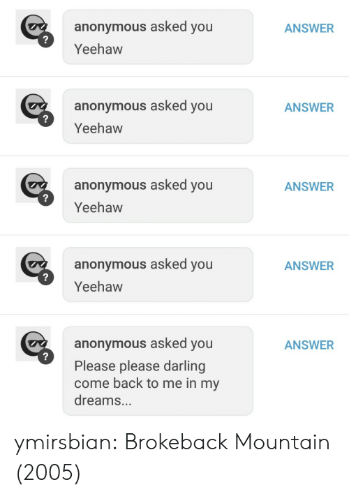 yeehaw: ANSWER  anonymous asked you  Yeehaw  anonymous asked you  Yeehaw  ANSWER  anonymous asked you  Yeehaw  ANSWER  anonymous asked you  Yeehaw  ANSWER  anonymous asked you  Please please darling  come back to me in my  dreams...  ANSWER ymirsbian: Brokeback Mountain (2005)